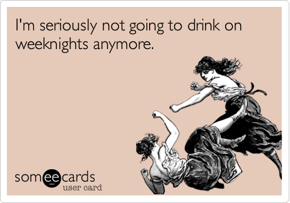 I'm seriously not going to drink on weeknights anymore.