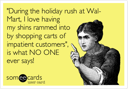 """""""During the holiday rush at Wal-Mart, I love havingmy shins rammed intoby shopping carts ofimpatient customers"""",is what NO ONE ever says!"""