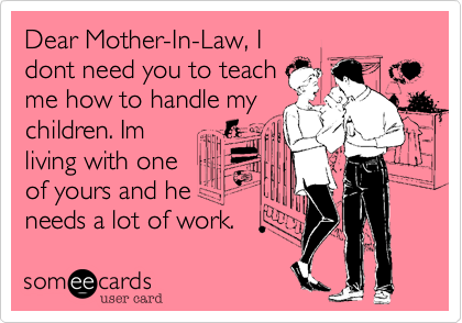 Dear Mother-In-Law, Idont need you to teachme how to handle mychildren. Imliving with oneof yours and heneeds a lot of work.