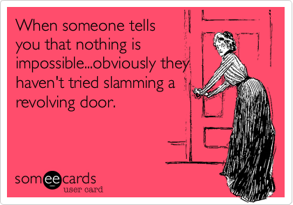 When someone tellsyou that nothing isimpossible...obviously theyhaven't tried slamming arevolving door.