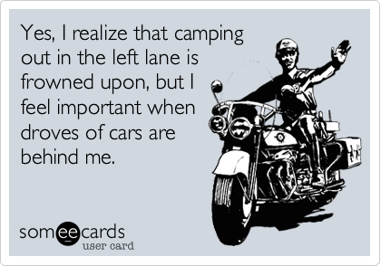 Yes, I realize that campingout in the left lane isfrowned upon, but I  feel important whendroves of cars arebehind me.