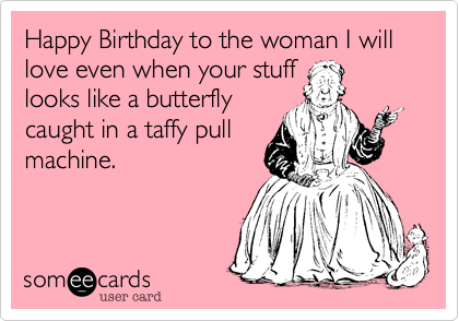 Happy Birthday to the woman I will love even when your stufflooks like a butterflycaught in a taffy pullmachine.