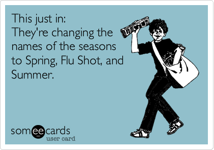 This just in:They're changing thenames of the seasonsto Spring, Flu Shot, andSummer.
