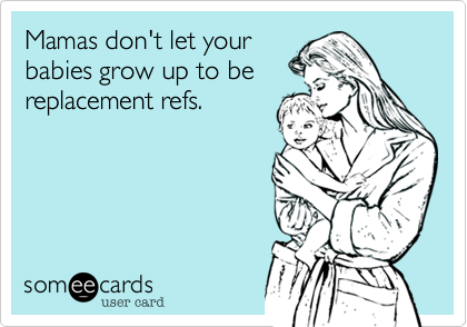 Mamas don't let yourbabies grow up to bereplacement refs.