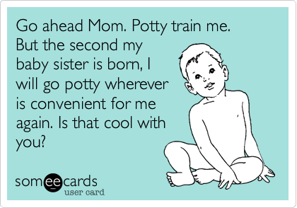 Go ahead Mom. Potty train me.  But the second mybaby sister is born, Iwill go potty wherever is convenient for meagain. Is that cool withyou?