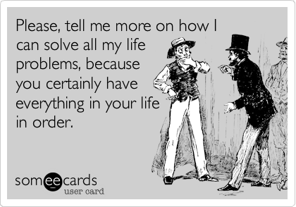 Please, tell me more on how Ican solve all my lifeproblems, becauseyou certainly haveeverything in your lifein order.