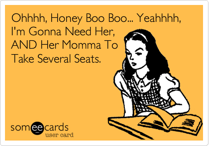 Ohhhh, Honey Boo Boo... Yeahhhh, I'm Gonna Need Her,AND Her Momma ToTake Several Seats.