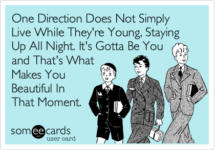 One Direction Does Not SimplyLive While They're Young, Staying Up All Night. It's Gotta Be Youand That's WhatMakes YouBeautiful InThat Moment.