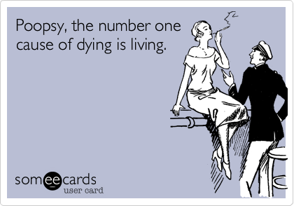 Poopsy, the number onecause of dying is living.
