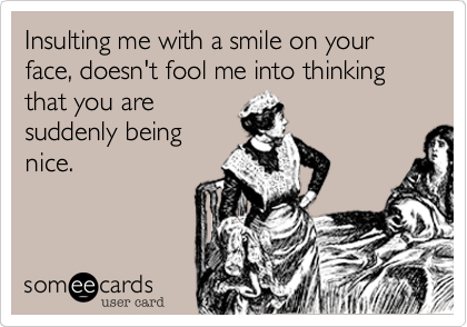 Insulting me with a smile on your face, doesn't fool me into thinking that you aresuddenly beingnice.