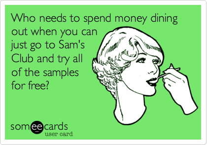 Who needs to spend money dining  out when you canjust go to Sam'sClub and try allof the samplesfor free?