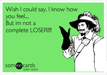 Wish I could say, I know howyou feel....But im not acomplete LOSER!!!!