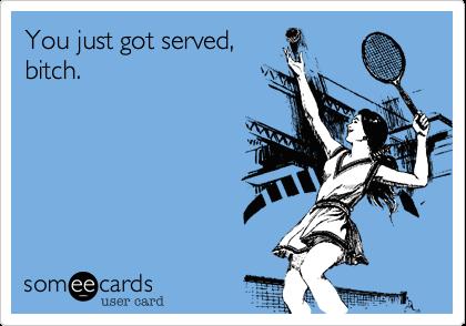 You just got served,bitch.