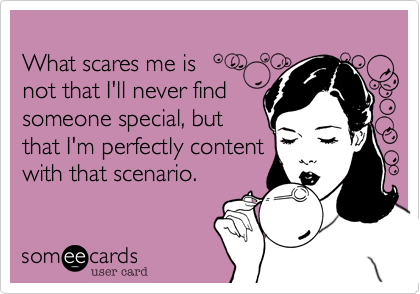 What scares me is not that I'll never findsomeone special, butthat I'm perfectly contentwith that scenario.