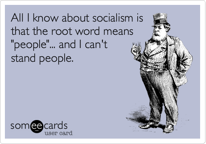 """All I know about socialism isthat the root word means""""people""""... and I can'tstand people."""