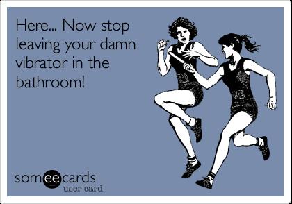 Here... Now stopleaving your damnvibrator in thebathroom!