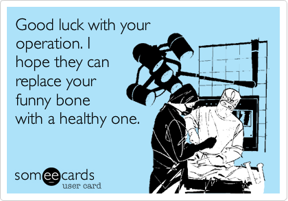 Good luck with youroperation. Ihope they canreplace yourfunny bonewith a healthy one.