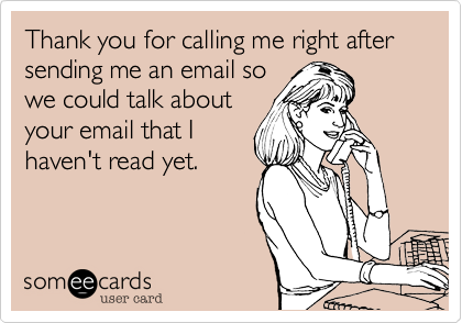 Thank you for calling me right after sending me an email sowe could talk aboutyour email that Ihaven't read yet.