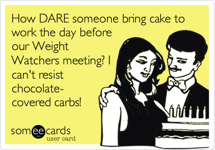 How DARE someone bring cake to work the day beforeour WeightWatchers meeting? Ican't resistchocolate-covered carbs!