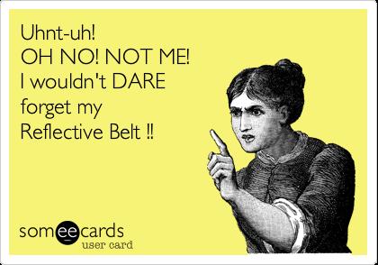 Uhnt-uh!OH NO! NOT ME!I wouldn't DAREforget myReflective Belt !!