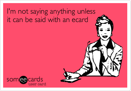 I'm not saying anything unlessit can be said with an ecard