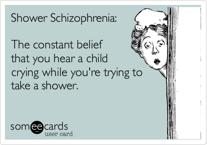Shower Schizophrenia:The constant beliefthat you hear a childcrying while you're trying totake a shower.