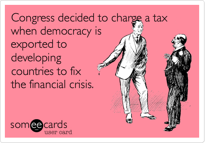 Congress decided to charge a tax when democracy is exported todevelopingcountries to fixthe financial crisis.
