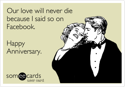 Our love will never diebecause I said so on Facebook.Happy Anniversary.