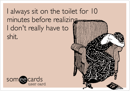 I always sit on the toilet for 10 minutes before realizing I don't really have toshit.