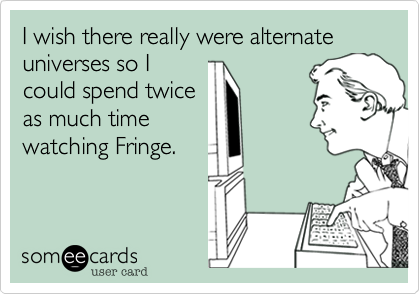 I wish there really were alternate universes so I