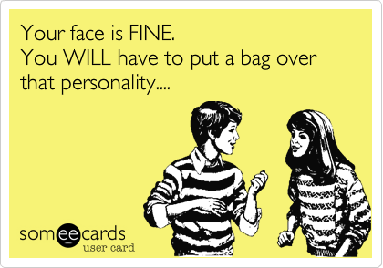 Your face is FINE. You WILL have to put a bag over that personality....