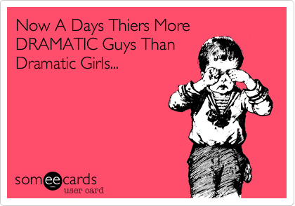Now A Days Thiers More DRAMATIC Guys ThanDramatic Girls...