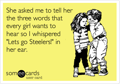 """She asked me to tell herthe three words thatevery girl wants tohear so I whispered""""Lets go Steelers!"""" inher ear."""