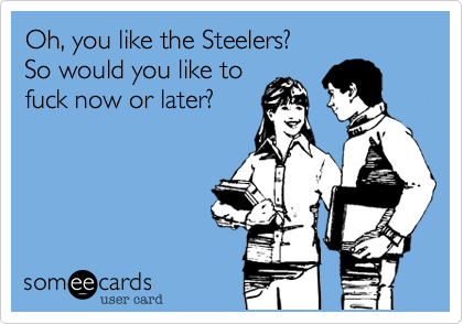 Oh, you like the Steelers?So would you like tofuck now or later?