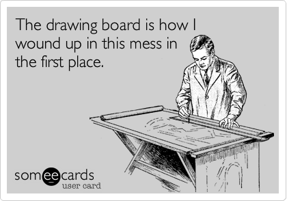 The drawing board is how I wound up in this mess inthe first place.