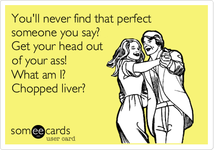 You'll never find that perfect someone you say?  Get your head outof your ass! What am I?Chopped liver?