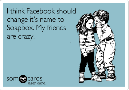 I think Facebook shouldchange it's name toSoapbox. My friendsare crazy.