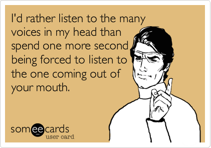 I'd rather listen to the many voices in my head thanspend one more secondbeing forced to listen tothe one coming out ofyour mouth.