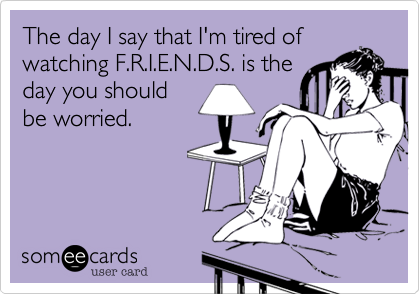 The day I say that I'm tired ofwatching F.R.I.E.N.D.S. is theday you shouldbe worried.