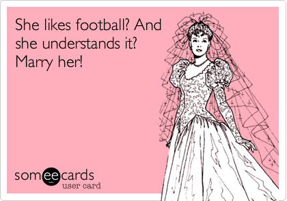 She likes football? Andshe understands it?Marry her!