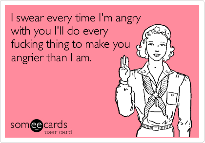 I swear every time I'm angrywith you I'll do everyfucking thing to make youangrier than I am.