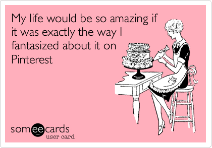 My life would be so amazing ifit was exactly the way Ifantasized about it onPinterest