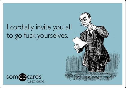 I cordially invite you allto go fuck yourselves.