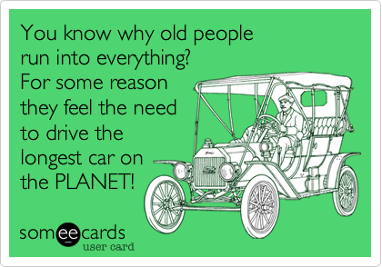 You know why old people run into everything?For some reasonthey feel the needto drive thelongest car onthe PLANET!