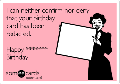 I can neither confirm nor denythat your birthdaycard has beenredacted.Happy *******Birthday