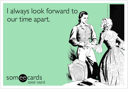 I always look forward toour time apart.