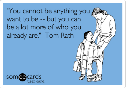 """""""You cannot be anything youwant to be -- but you canbe a lot more of who youalready are.""""  Tom Rath"""