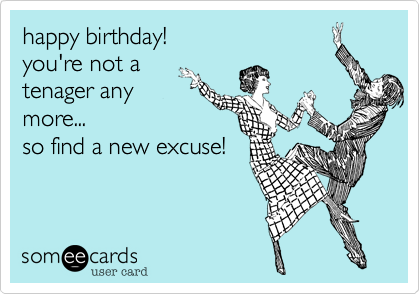 happy birthday!you're not atenager anymore...so find a new excuse!