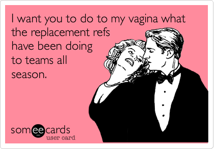 I want you to do to my vagina what the replacement refshave been doingto teams allseason.