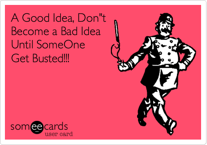 """A Good Idea, Don""""tBecome a Bad IdeaUntil SomeOneGet Busted!!!"""